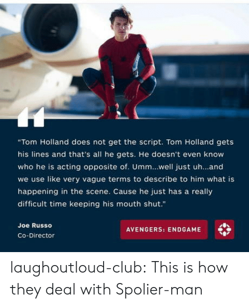 """Club, Tumblr, and Avengers: """"Tom Holland does not get the script. Tom Holland gets  his lines and that's all he gets. He doesn't even know  who he is acting opposite of. Umm..well just uh...and  we use like very vague terms to describe to him what is  happening in the scene. Cause he just has a really  difficult time keeping his mouth shut.""""  Joe Russo  AVENGERS: ENDGAME  Co-Director laughoutloud-club:  This is how they deal with Spolier-man"""