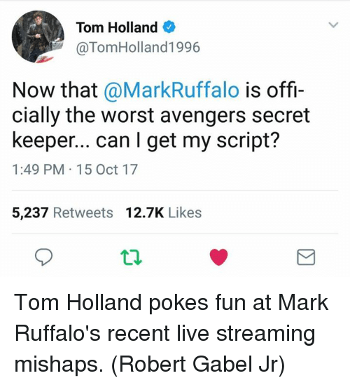 Live Streaming: Tom Holland  @TomHolland1996  Now that @MarkRuffalo is offi-  cially the worst avengers secret  keeper... can I get my script?  1:49 PM 15 Oct 17  5,237 Retweets 12.7K Likes Tom Holland pokes fun at Mark Ruffalo's recent live streaming mishaps. (Robert Gabel Jr)