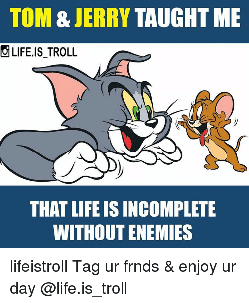 Tom & Jerry: TOM & JERRY TAUGHT ME  OLIFE.IS TROLL  THAT LIFE ISINCOMPLETE  WITHOUT ENEMIES lifeistroll Tag ur frnds & enjoy ur day @life.is_troll