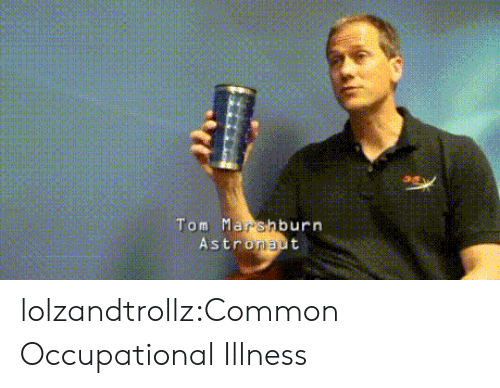 Tumblr, Blog, and Common: Tom Mar shburn  Astronaut lolzandtrollz:Common Occupational Illness