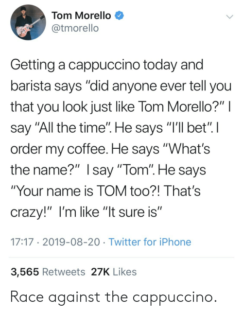 """iphone 3: Tom Morello  @tmorello  Getting a cappuccino today and  barista says """"did anyone ever tell you  that you look just like Tom Morello?"""" I  say """"All the time"""". He says """"I'll bet"""". I  order my coffee. He says """"What's  the name?"""" Isay """"Tom"""". He says  """"Your name is TOM too?! That's  crazy!"""" I'm like """"lt sure is""""  17:17 2019-08-20 Twitter for iPhone  3,565 Retweets 27K Likes Race against the cappuccino."""