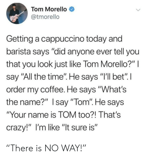 "He Says: Tom Morello  @tmorello  Getting a cappuccino today and  barista says ""did anyone ever tell you  that you look just like Tom Morello?""  say ""All the time"". He says ""I'll bet"" I  order my coffee. He says ""What's  the name?"" Isay ""Tom"". He says  ""Your name is TOM too?! That's  crazy!"" I'm like ""It sure is"" ""There is NO WAY!"""