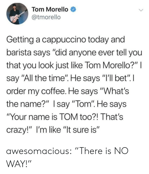 "Crazy, Tumblr, and Blog: Tom Morello  @tmorello  Getting a cappuccino today and  barista says ""did anyone ever tell you  that you look just like Tom Morello?""  say ""All the time"". He says ""I'll bet"" I  order my coffee. He says ""What's  the name?"" Isay ""Tom"". He says  ""Your name is TOM too?! That's  crazy!"" I'm like ""It sure is"" awesomacious:  ""There is NO WAY!"""