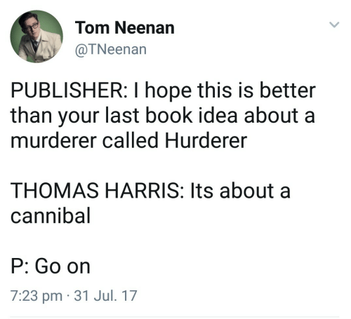 Book, Hope, and Thomas: Tom Neenan  @TNeenan  PUBLISHER: I hope this is better  than your last book idea about a  murderer called Hurderer  THOMAS HARRIS: Its about a  cannibal  P: Go on  7:23 pm 31 Jul. 17