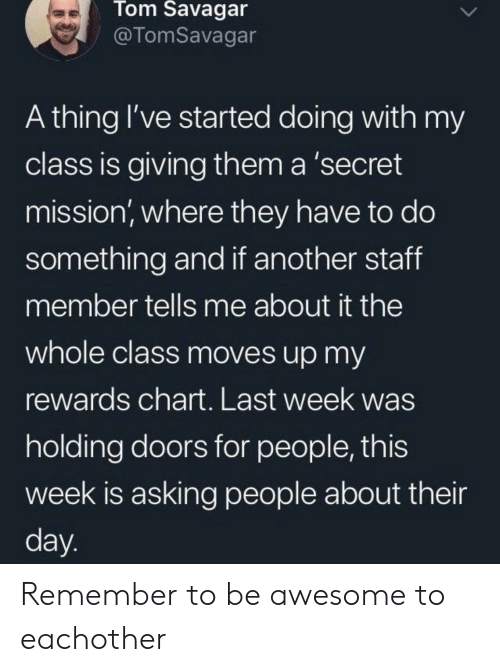 Awesome, Asking, and Another: Tom Savagar  @TomSavagar  A thing I've started doing with my  class is giving them a 'secret  mission, where they have to do  something and if another staff  member tells me about it the  whole class moves up my  rewards chart. Last week was  holding doors for people, this  week is asking people about their  day. Remember to be awesome to eachother