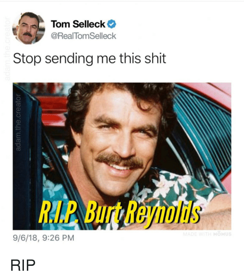 Shit, Tom Selleck, and Rip: Tom Selleck  @RealTomSelleck  Stop sending me this shit  Burt Rejnolds  9/6/18, 9:26 PM RIP