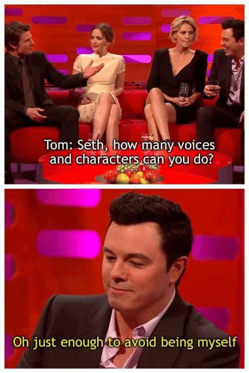 seth: Tom: Seth, how many voices  and characters,can vou do?  Oh just enough to avoid being myself