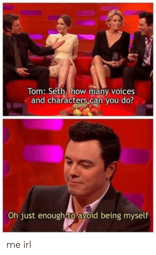 Irl, Me IRL, and How: Tom: Seth, how many voices  and characters can you do?  Oh just enough to avoid being myself me irl