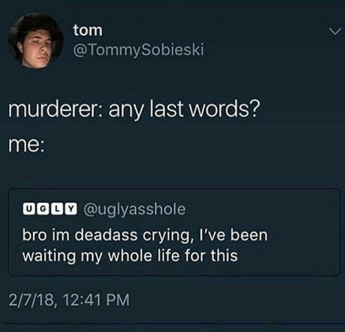my-whole-life: tom  @TommySobieski  murderer: any last words?  me:  UODV @uglyasshole  bro im deadass crying, I've been  waiting my whole life for this  2/7/18, 12:41 PM
