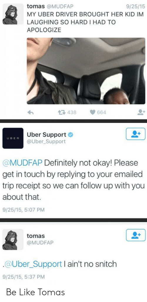 No Snitch: tomas @MUDFAP  9/25/15  MY UBER DRIVER BROUGHT HER KID IM  LAUGHING SO HARD I HAD TO  APOLOGIZE  438  664  Uber Support  @Uber_Support  UBER  @MUDFAP Definitely not okay! Please  get in touch by replying to your emailed  trip receipt so we can follow up with you  about that.  9/25/15, 5:07 PM  tomas  @MUDFAP  @Uber_Support I ain't no snitch  9/25/15, 5:37 PM Be Like Tomas