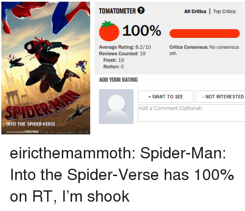 Anaconda, Fresh, and Gif: TOMATOMETER  All Critics  Top Critics  100(%  Average Rating: 8.2/10  Reviews Counted: 19  Critics Consensus: No consensus  yet.  Fresh: 19  Rotten: 0  WANT TO SEE  Add a Comment (Optional)  SPIDE  INTO THE SPIDER-VERSE eiricthemammoth: Spider-Man: Into the Spider-Verse has 100% on RT, I'm shook