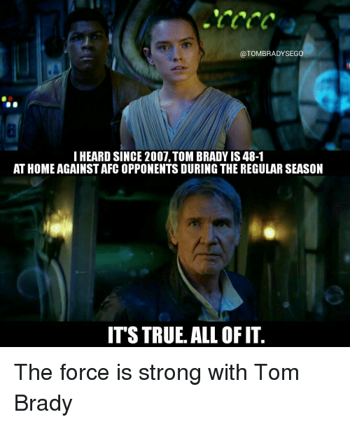 Force Is Strong: @TOMBRADYSEGO  I HEARD SINCE 2007,TOMBRADY IS 48-1  AT HOME AGAINSTAFCOPPONENTS DURING THE REGULARSEASON  ITSTRUE. ALL OFIT The force is strong with Tom Brady
