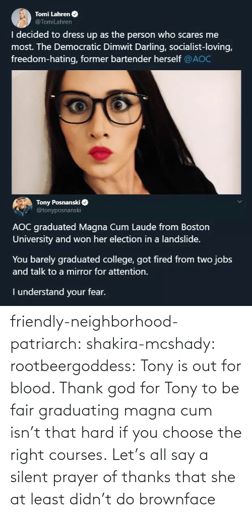 Graduated: Tomi Lahren O  @TomiLahren  I decided to dress up as the person who scares me  most. The Democratic Dimwit Darling, socialist-loving,  freedom-hating, former bartender herself @AOC  Tony Posnanski  @tonyposnanski  AOC graduated Magna Cum Laude from Boston  University and won her election in a landslide.  You barely graduated college, got fired from two jobs  and talk to a mirror for attention.  I understand your fear. friendly-neighborhood-patriarch:  shakira-mcshady:  rootbeergoddess: Tony is out for blood.    Thank god for Tony  to be fair graduating magna cum isn't that hard if you choose the right courses.   Let's all say a silent prayer of thanks that she at least didn't do brownface