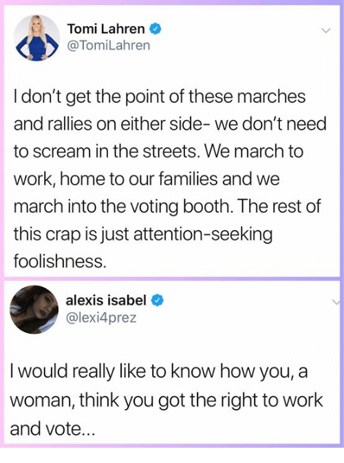 Attention Seeking: Tomi Lahren  @TomiLahren  I don't get the point of these marches  and rallies on either side- we don't need  to scream in the streets. We march to  work, home to our families and we  march into the voting booth. The rest of  this crap is just attention-seeking  foolishness.  alexis isabel  @lexi4prez  I would really like to know how you, a  woman, think you got the right to work  and vote.