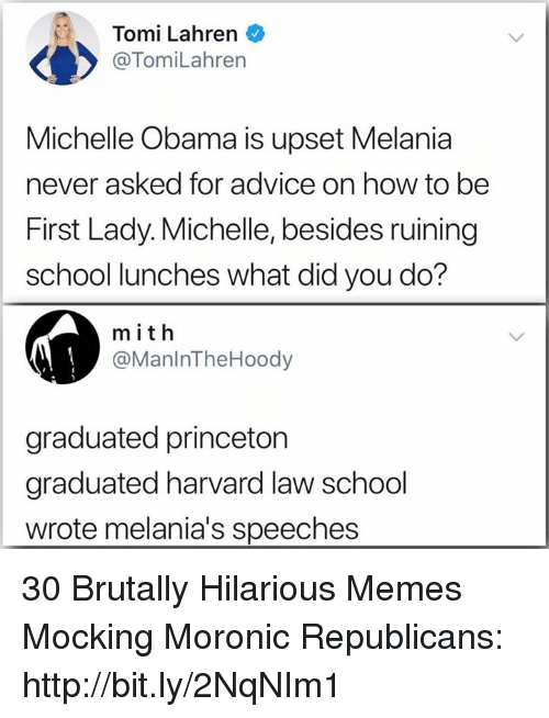 Speeches: Tomi Lahren  @TomiLahren  Michelle Obama is upset Melania  never asked for advice on how to be  First Lady. Michelle, besides ruining  school lunches what did you do?  m ith  @ManlnTheHoody  graduated princeton  graduated harvard law school  wrote melania's speeches 30 Brutally Hilarious Memes Mocking Moronic Republicans: http://bit.ly/2NqNIm1