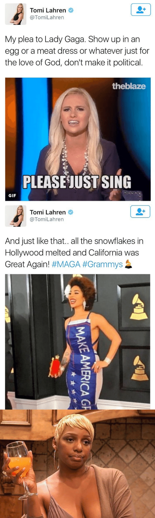 Great Again: Tomi Lahren  @TomiLahren  My plea to Lady Gaga. Show up in an  egg or a meat dress or whatever just for  the love of God, don't make it political.  theblaze  PLEASE JUST SING  GIF   Tomi Lahren  @TomiLahren  And just like that.. all the snowflakes in  Hollywood melted and California was  Great Again! #MAGA #Grammys  MAKE AMERICA G