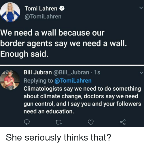Control, An Education, and Change: Tomi Lahren  @TomiLahren  We need a wall because our  border agents say we need a wall  Enough said  Bill Jubran @Bill_Jubran 1s  Replying to@TomiLahren  Climatologists say we need to do something  about climate change, doctors say we need  gun control, and I say you and your followers  need an education. She seriously thinks that?
