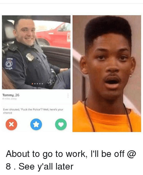 """Fuck The Polic: Tommy, 26  4 miles away  Ever shouted, """"Fuck the Police""""? Well, here's your  chance About to go to work, I'll be off @ 8 . See y'all later"""
