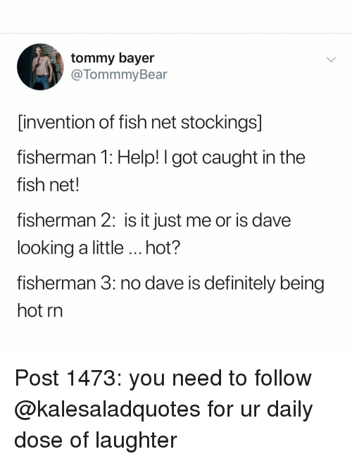 Definitely, Memes, and Fish: tommy bayer  @TommmyBear  invention of fish net stockings]  fisherman 1: Help! I got caught in the  fish net.  fisherman 2: is it just me or is dave  looking a little hot?  fisherman 3: no dave is definitely being  hot rn Post 1473: you need to follow @kalesaladquotes for ur daily dose of laughter