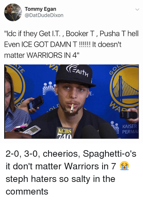 "Memes, Pusha T., and Being Salty: Tommy Egan  @DatDudeDixon  ""ldc if they Get I.T., Booker T, Pusha T hell  Even ICE GOT DAMN T!!! It doesn't  matter WARRIORS IN 4""  Eo  KAISER  PERMA  CBS  40 2-0, 3-0, cheerios, Spaghetti-o's it don't matter Warriors in 7 😭 steph haters so salty in the comments"