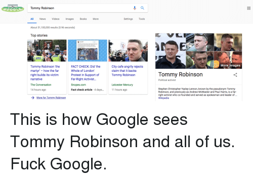 Anaconda, Books, and Google: Tommy Robinson  All News Videos Images Books More  Settings Tools  About 51,100,000 results (0.96 seconds)  Top stories  ITA  JC  More images  Tommy Robinson 'the  martyr - how the far  right builds its victim  narrative  The Conversation  14 hours ago  FACT CHECK: Did 'the  Whole of London'  Protest in Support of  Far-Right Activist...  Snopes.com  Fact check article 4 days...  City cafe angrily rejects  claim that it backs  Tommy Robinson  Tommy Robinson  Political activist  Leicester Mercury  11 hours ago  Stephen Christopher Yaxley-Lennon, known by the pseudonym Tommy  Robinson, and previously as Andrew McMaster and Paul Harris, is a far-  right activist who co-founded and served as spokesman and leader of.  Wikipedia  More for Tommy Robinson