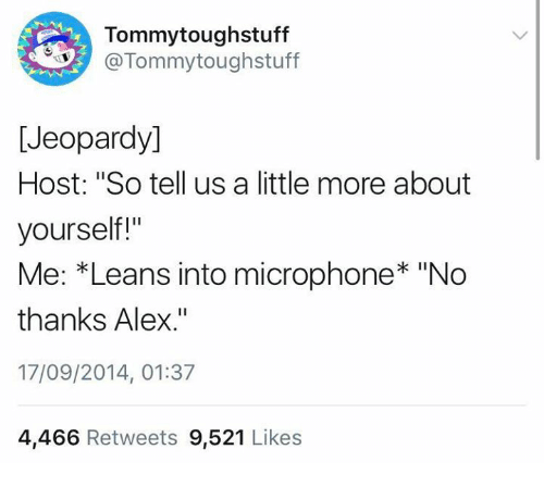 """Jeopardy: Tommytoughstuff  @Tommytoughstuff  [Jeopardy]  Host: """"So tell us a little more about  yourself!""""  Me: *Leans into microphone* """"No  thanks Alex.""""  17/09/2014, 01:37  4,466 Retweets 9,521 Likes"""