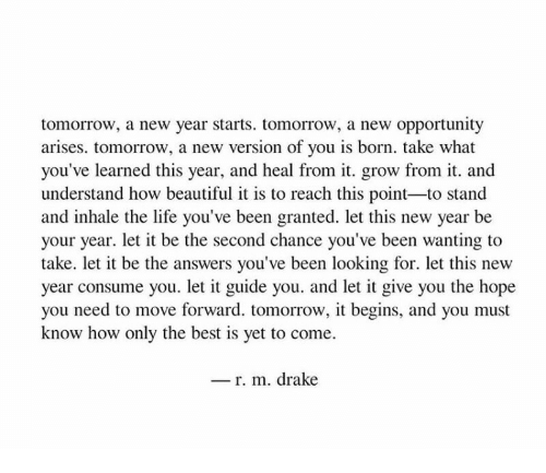 Beautiful, Drake, and Life: tomorrow, a new year starts. tomorrow, a new opportunity  arises. tomorrow, a new version of you is born. take what  you've learned this year, and heal from it. grow from it. and  understand how beautiful it is to reach this point-to stand  and inhale the life you've been granted. let this new year be  your year. let it be the second chance you've been wanting to  take. let it be the answers you've been looking for. let this new  year consume you. let it guide you. and let it give you the hope  you need to move forward. tomorrow, it begins, and you must  know how only the best is yet to come.  _ r. m. drake