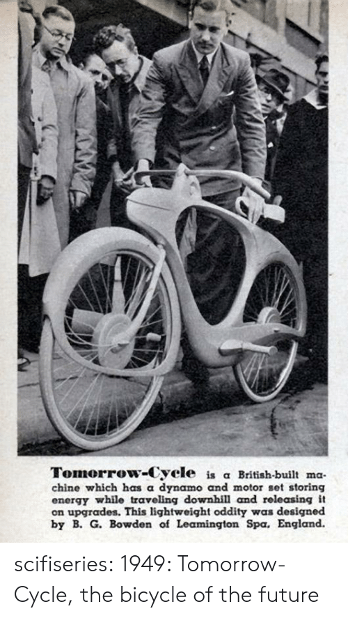 Motor: Tomorrow-Cycle is a British-built ma  chine which has a dynamo and motor set storing  energy while traveling downhill and rele asing it  on upgrades. This lightweight oddity was designed  by B. G. Bowden of Leamington Spa. England. scifiseries:  1949: Tomorrow-Cycle, the bicycle of the future