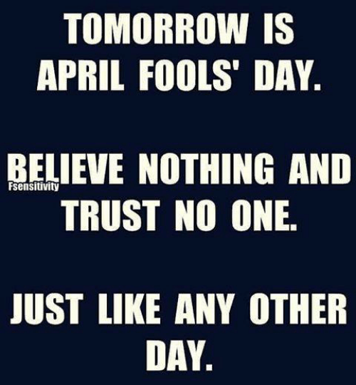 Memes, Tomorrow, and April Fools: TOMORROW IS  APRIL FOOLS' DAY  BELIEVE NOTHING ANID  TRUST NO ONE.  sensitivity  JUST LIKE ANY OTHER  DAY.