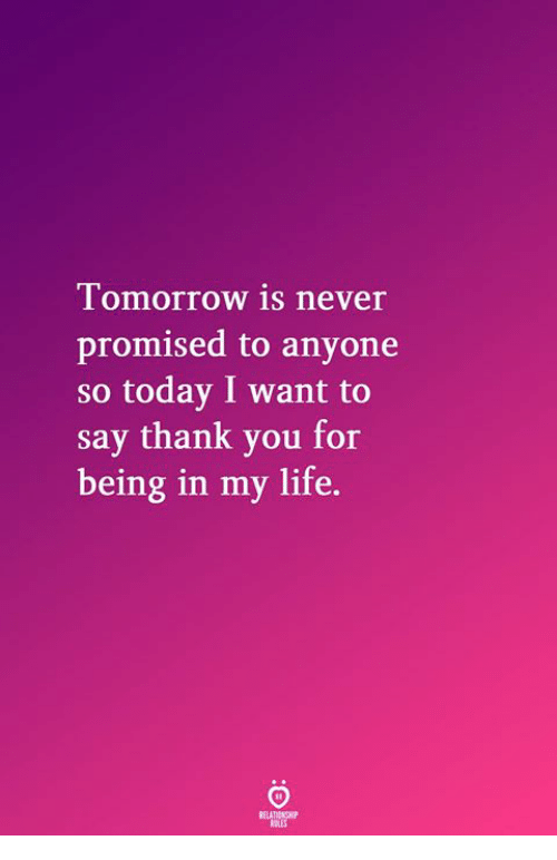 Life, Thank You, and Today: Tomorrow is never  promised to anyone  so today I want to  say thank you for  being in my life.