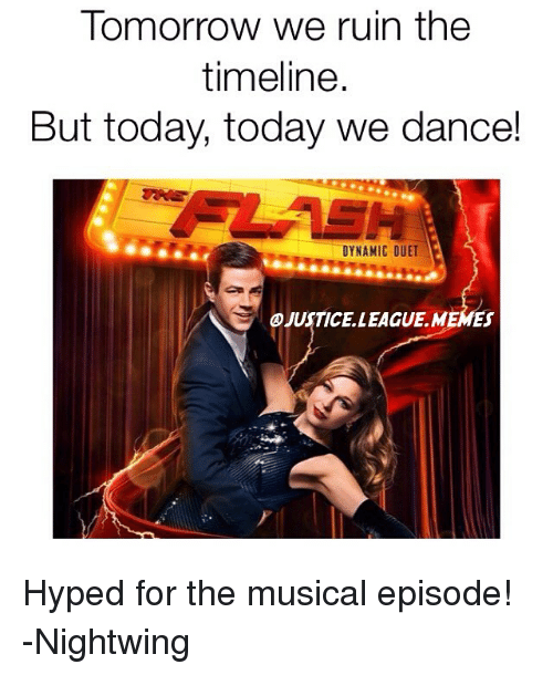duets: Tomorrow we ruin the  timeline.  But today, today we dance!  DYNAMIC DUET  @JUSTICE LEAGUE MEMES Hyped for the musical episode! -Nightwing