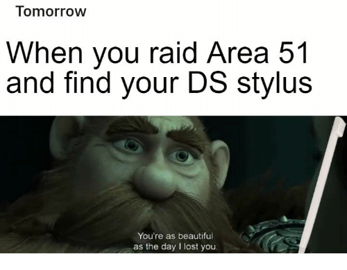 Find Your: Tomorrow  When you raid Area 51  and find your DS stylus  You're as beautiful  as the day I lost you.