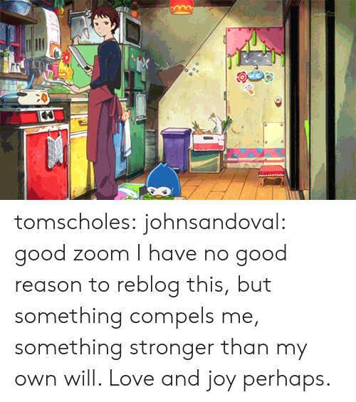 Love, Tumblr, and Zoom: tomscholes: johnsandoval:  good zoom  I have no good reason to reblog this, but something compels me, something stronger than my own will. Love and joy perhaps.