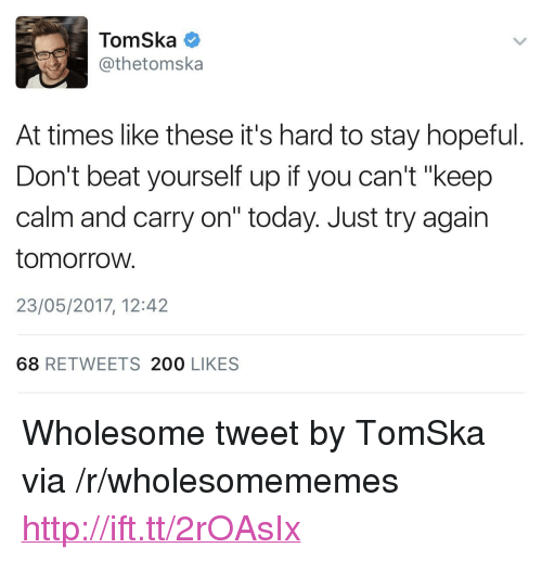 "keep calm and carry on: TomSka  @thetomska  At times like these it's hard to stay hopeful.  Don't beat yourself up if you can't ""keep  calm and carry on"" today. Just try again  tomorroW.  23/05/2017, 12:42  68 RETWEETS 200 LIKES <p>Wholesome tweet by TomSka via /r/wholesomememes <a href=""http://ift.tt/2rOAsIx"">http://ift.tt/2rOAsIx</a></p>"
