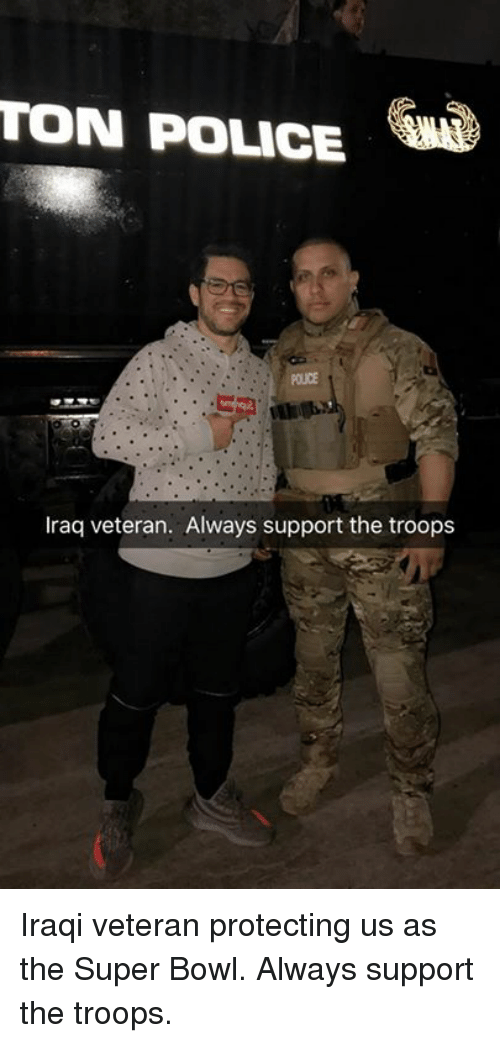 the troop: TON POLICE  Iraq veteran. Always support the troops Iraqi veteran protecting us as the Super Bowl. Always support the troops.