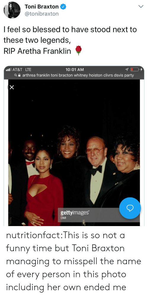 Aretha Franklin: Toni Braxton  @tonibraxton  l feel so blessed to have stood next to  these two legends,  RIP Aretha Franklin  10:01 AM  a arthrea franklin toni bracton whitney hoiston clivrs dsvis party  IAT&T LTE  gettyimages  DMI nutritionfact:This is so not a funny time but Toni Braxton managing to misspell the name of every person in this photo including her own ended me