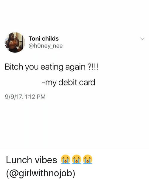 tonys: Toni childs  @hOney_nee  Bitch you eating again ?!!  my debit card  9/9/17, 1:12 PM Lunch vibes 😭😭😭(@girlwithnojob)