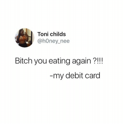 tonys: Toni childs  @hOney nee  Bitch you eating again?!!!  my debit card