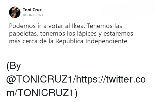 tonys: Toni Cruz  @TONICRUZ1  Podemos ir a votar al Ikea. Tenemos las  papeletas, tenemos los lápices y estaremos  más cerca de la República Independiente (By @TONICRUZ1/https://twitter.com/TONICRUZ1)