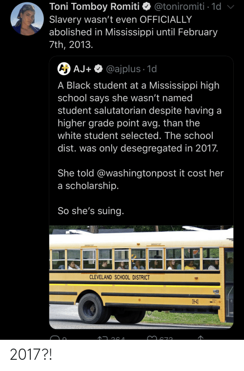 Mississippi: Toni Tomboy Romiti  Slavery wasn't even OFFICIALLY  abolished in Mississippi until February  @toniromiti 1d  7th, 2013.  A AJ+ @ajplus 1d  A Black student at a Mississippi high  school says she wasn't named  student salutatorian despite having a  higher grade point avg. than the  white student selected. The school  dist. was only desegregated in 2017.  She told @washingtonpost it cost her  a scholarship.  So she's suing.  EMERGENCY EXIT  EWEAGENCY EXIT  CLEVELAND SCHOOL DISTRICT  DESELI  08-40 2017?!