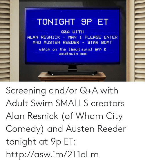 Dank, Adult Swim, and Http: TONIGHT 9P ET  Q&A WITH  ALAN RESNICKMAY I PLEASE ENTER  AND AUSTEN REEDERSTAR BOAT  watch on the Cadult swiml app &  adult swim.com Screening and/or Q+A with Adult Swim SMALLS creators Alan Resnick (of Wham City Comedy) and Austen Reeder tonight at 9p ET: http://asw.im/2T1oLm