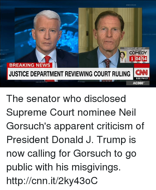 Memes, 🤖, and History Of: TONIGHT AT 10P ET  THE HISTORY OF  COMEDY  1 0454  BREAKING NEWS  JUSTICE DEPARTMENT REVIEWING COURT RULING  CNN  8:55 PM ET  AC360° The senator who disclosed Supreme Court nominee Neil Gorsuch's apparent criticism of President Donald J. Trump is now calling for Gorsuch to go public with his misgivings. http://cnn.it/2ky43oC