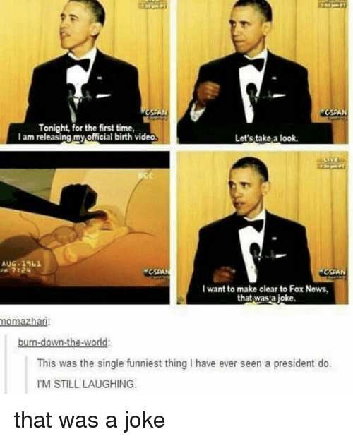 cspan: Tonight, for the first time,  I am releasing my official birth video  Let's take a look  EC  n 7:24  CSPAN  I want to make clear to Fox News  that wasta joke  momazhari  burn-down-the-world:  This was the single funniest thing I have ever seen a president do.  IM STILL LAUGHING that was a joke