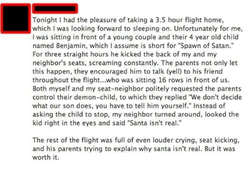 """Crying, Parents, and Control: Tonight I had the pleasure of taking a 3.5 hour flight home,  which I was looking forward to sleeping on. Unfortunately for me,  I was sitting in front of a young couple and their 4 year old child  named Benjamin, which I assume is short for """"Spawn of Satan.""""  For three straight hours he kicked the back of my and my  neighbor's seats, screaming constantly. The parents not only let  this happen, they encouraged him to talk (yell) to his friend  throughout the flight...who was sitting 16 rows in front of us.  Both myself and my seat-neighbor politely requested the parents  control their demon-child, to which they replied """"We don't decide  what our son does, you have to tell him yourself."""" Instead of  asking the child to stop, my neighbor turned around, looked the  kid right in the eyes and said """"Santa isn't real""""  The rest of the flight was full of even louder crying, seat kicking,  and his parents trying to explain why santa isn't real. But it was  worth it."""