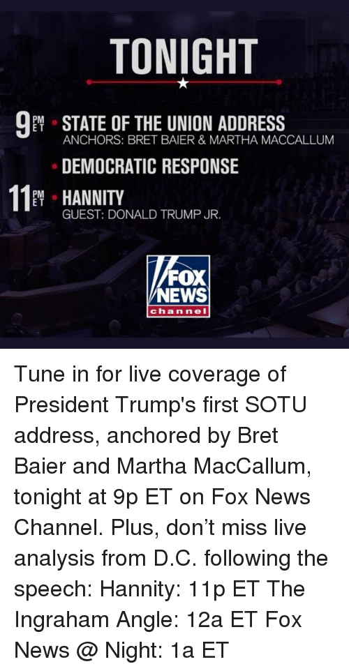 Bret: TONIGHT  PM  E T  ANCHORS: BRET BAIER & MARTHA MACCALLUM  DEMOCRATIC RESPONSE  11 HANNITY  PM o  E T  GUEST: DONALD TRUMP JR.  FOX  NEWS  ch annel Tune in for live coverage of President Trump's first SOTU address, anchored by Bret Baier and Martha MacCallum, tonight at 9p ET on Fox News Channel. Plus, don't miss live analysis from D.C. following the speech: Hannity: 11p ET The Ingraham Angle: 12a ET Fox News @ Night: 1a ET
