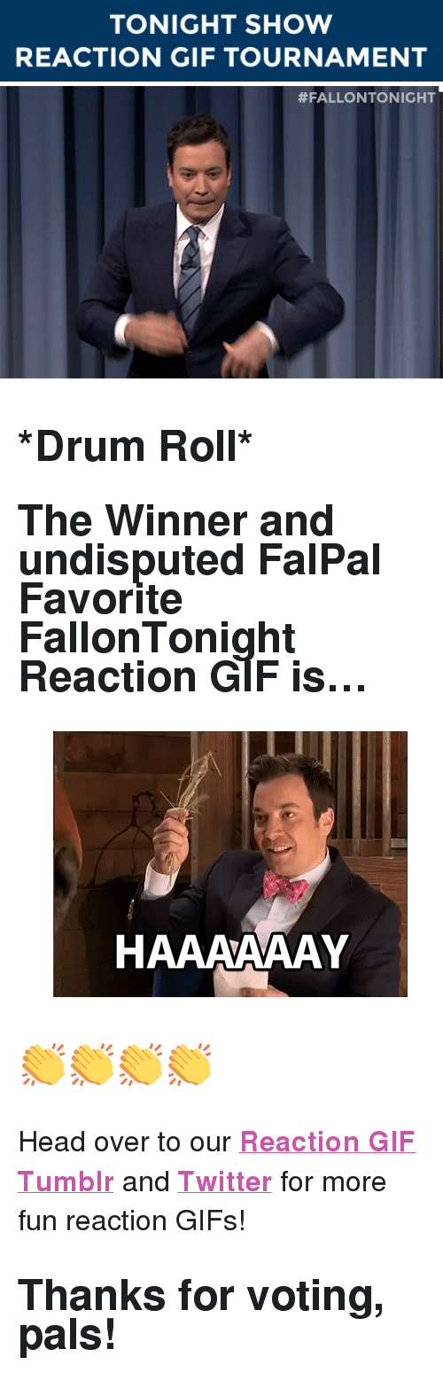 """reaction gifs: TONIGHT SHOW  REACTION GIF TOURNAMENT   <h2><b>*Drum Roll*</b></h2><h2>The Winner and undisputed FalPal Favorite FallonTonight Reaction GIF is&hellip;<br/></h2><figure data-orig-width=""""400"""" data-orig-height=""""300"""" class=""""tmblr-full""""><img src=""""https://78.media.tumblr.com/4064a42ef1f616f26fa788794096c645/tumblr_inline_ntt6ayEBXj1qgt12i_500.gif"""" alt=""""image"""" data-orig-width=""""400"""" data-orig-height=""""300""""/></figure><h2>👏👏👏👏</h2><p>Head over to our <a href=""""http://fallontonightgifs.tumblr.com/"""" target=""""_blank""""><b>Reaction GIF Tumblr</b></a> and <b><a href=""""https://twitter.com/TonightShowGIFs"""" target=""""_blank"""">Twitter</a></b> for more fun reaction GIFs!</p><h2><b>Thanks for voting, pals!</b></h2>"""