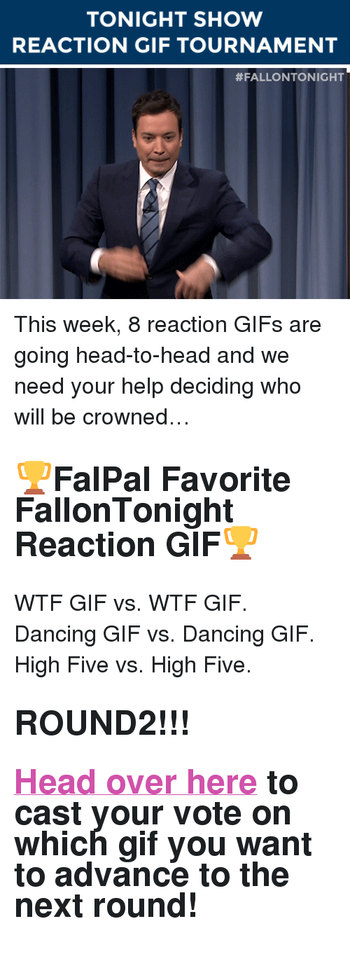 """reaction gifs: TONIGHT SHOW  REACTION GIF TOURNAMENT   <p>This week, 8 reaction GIFs are going head-to-head and we need your help deciding who will be crowned&hellip;</p><h2><b>🏆FalPal Favorite FallonTonight Reaction GIF🏆</b></h2><p>WTF GIF vs. WTF GIF. Dancing GIF vs. Dancing GIF. High Five vs. High Five.</p><h2><b>ROUND2!!!</b></h2><h2><b><a href=""""http://fallontonightgifs.tumblr.com/post/127566667782/round-2-these-two-gifs-are-next-duke-it-out-in"""" target=""""_blank"""">Head over here</a></b> to cast your vote on which gif you want to advance to the next round!</h2>"""