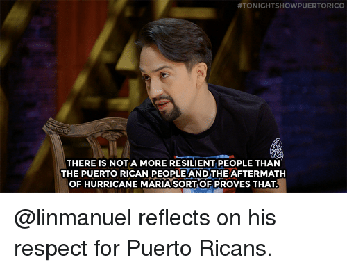 80s, Respect, and Target:  #TONIGHTSHOWPUERTORICO  THERE IS NOT A MORE RESILIENT PEOPLE THAN  THE PUERTO RICAN PEOPLE ANDTHE AFTERMATH  OF HURRICANE MARIA SORT OF PROVES THAT @linmanuel reflects on his respect for Puerto Ricans.