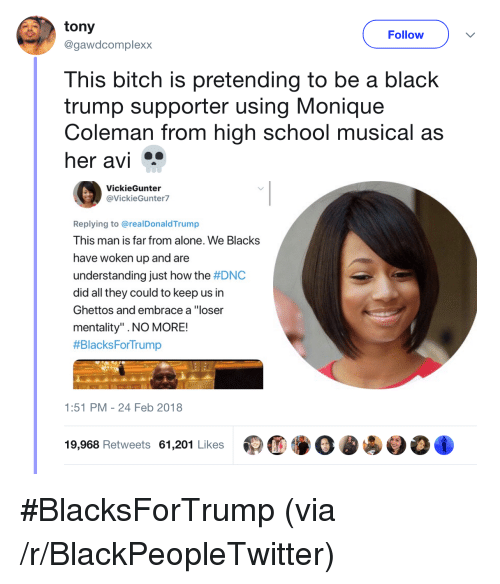 """High School Musical: tony  @gawdcomplexx  Follow  This bitch is pretending to be a black  trump supporter using Monique  Coleman from high school musical as  her avi  VickieGunter  @VickieGunter7  Replying to @realDonaldTrump  This man is far from alone. We Blacks  have woken up and are  understanding just how the #DNC  did all they could to keep us in  Ghettos and embrace a """"loser  mentality"""" .NO MORE!  #BlacksForTrump  1:51 PM-24 Feb 2018  19,968 Retweets 61,201 Likes <p>#BlacksForTrump (via /r/BlackPeopleTwitter)</p>"""