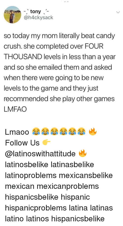 Candy Crush: - tony  @h4ckysack  so today my mom literally beat candy  crush. she completed over FOUR  THOUSAND levels in less than a year  and so she emailed them and asked  when there were going to be new  levels to the game and they just  recommended she play other games  LMFAO Lmaoo 😂😂😂😂😂😂 🔥 Follow Us 👉 @latinoswithattitude 🔥 latinosbelike latinasbelike latinoproblems mexicansbelike mexican mexicanproblems hispanicsbelike hispanic hispanicproblems latina latinas latino latinos hispanicsbelike